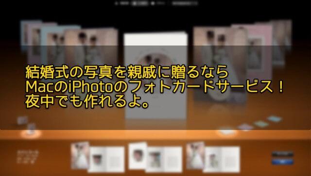 結婚式の写真を親戚に贈るならMacのiPhotoのフォトカードサービス!夜中でも作れるよ。