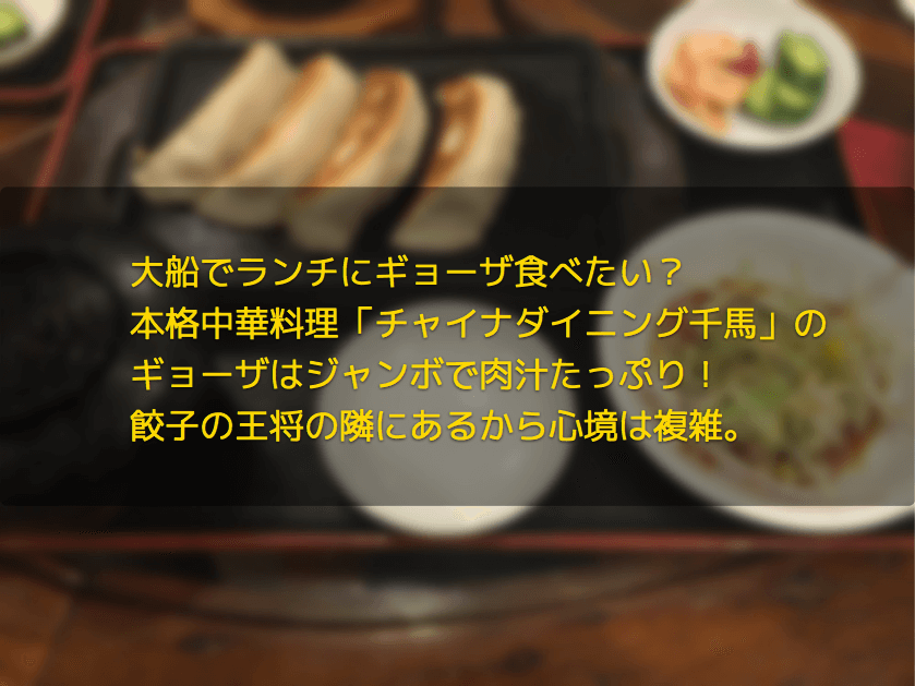 大船でランチにギョーザ食べたい?本格中華料理「チャイナダイニング千馬」のギョーザはジャンボで肉汁たっぷり!餃子の王将の隣にあるから心境は複雑。