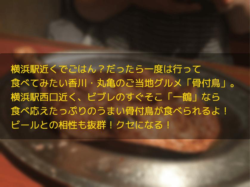 横浜駅近くでごはん?だったら一度は行って 食べてみたい香川・丸亀のご当地グルメ「骨付鳥」。 横浜駅西口近く、ビブレのすぐそこ「一鶴」なら 食べ応えたっぷりのうまい骨付鳥が食べられるよ! ビールとの相性も抜群!クセになる!