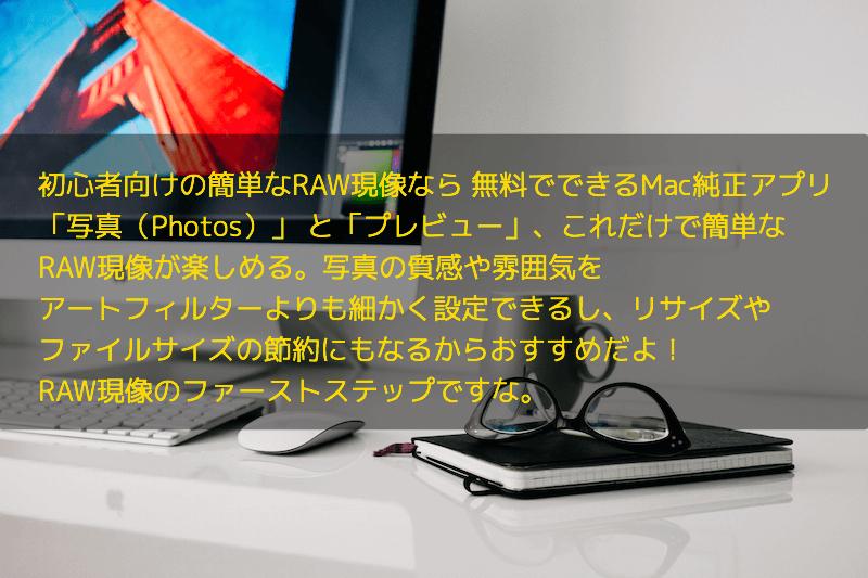 初心者向けの簡単なRAW現像なら 無料でできるMac純正アプリ 「写真(Photos)」 と「プレビュー」、これだけで簡単な RAW現像が楽しめる。写真の質感や雰囲気を アートフィルターよりも細かく設定できるし、リサイズや ファイルサイズの節約にもなるからおすすめだよ! RAW現像のファーストステップですな。