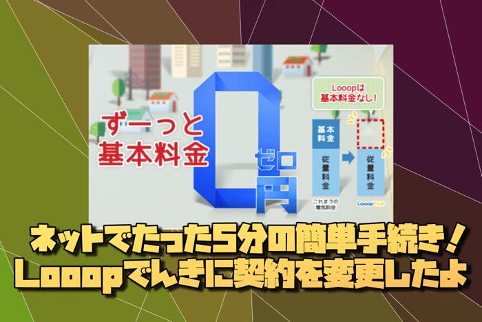 電力自由化で基本料金0円へ!超簡単!Looopでんきに電力会社をネットで変更したよ!